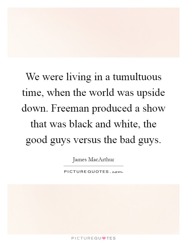 We were living in a tumultuous time, when the world was upside down. Freeman produced a show that was black and white, the good guys versus the bad guys Picture Quote #1