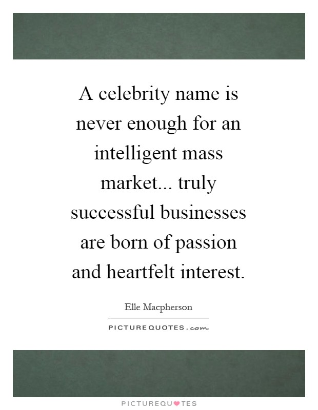 A celebrity name is never enough for an intelligent mass market... truly successful businesses are born of passion and heartfelt interest Picture Quote #1