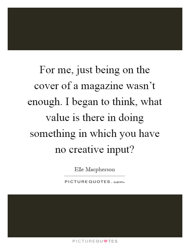 For me, just being on the cover of a magazine wasn't enough. I began to think, what value is there in doing something in which you have no creative input? Picture Quote #1