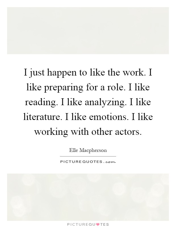 I just happen to like the work. I like preparing for a role. I like reading. I like analyzing. I like literature. I like emotions. I like working with other actors Picture Quote #1