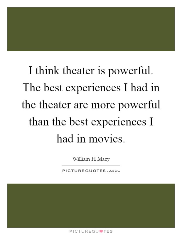 I think theater is powerful. The best experiences I had in the theater are more powerful than the best experiences I had in movies Picture Quote #1