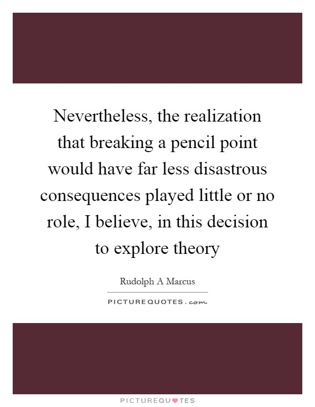 Nevertheless, the realization that breaking a pencil point would have far less disastrous consequences played little or no role, I believe, in this decision to explore theory Picture Quote #1