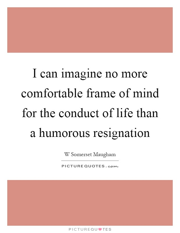 I can imagine no more comfortable frame of mind for the conduct of life than a humorous resignation Picture Quote #1