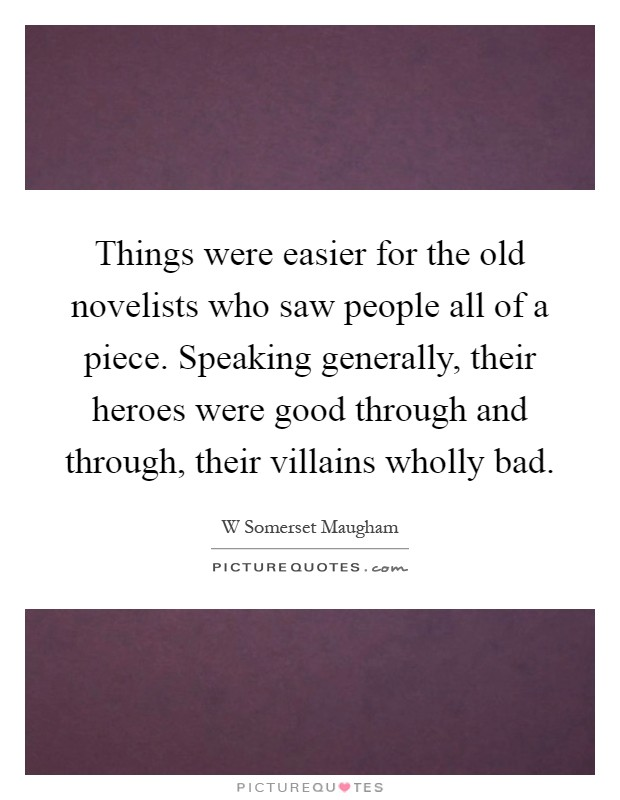 Things were easier for the old novelists who saw people all of a piece. Speaking generally, their heroes were good through and through, their villains wholly bad Picture Quote #1