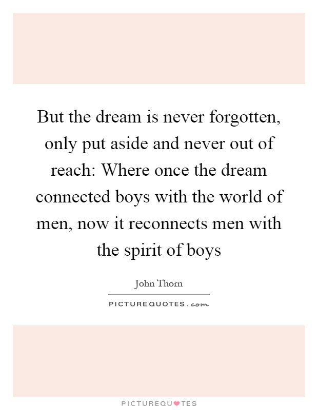 But the dream is never forgotten, only put aside and never out of reach: Where once the dream connected boys with the world of men, now it reconnects men with the spirit of boys Picture Quote #1