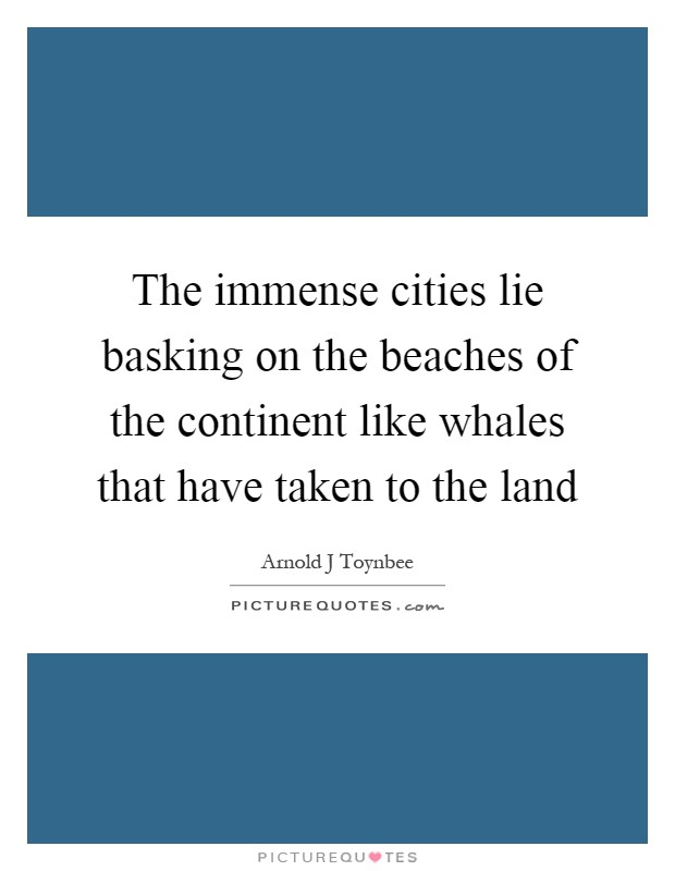 The immense cities lie basking on the beaches of the continent like whales that have taken to the land Picture Quote #1