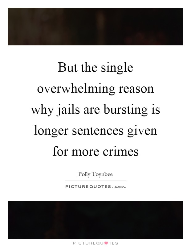 But the single overwhelming reason why jails are bursting is longer sentences given for more crimes Picture Quote #1