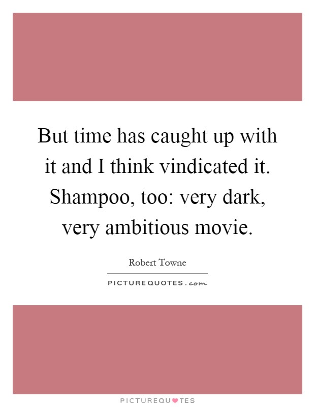 But time has caught up with it and I think vindicated it. Shampoo, too: very dark, very ambitious movie Picture Quote #1