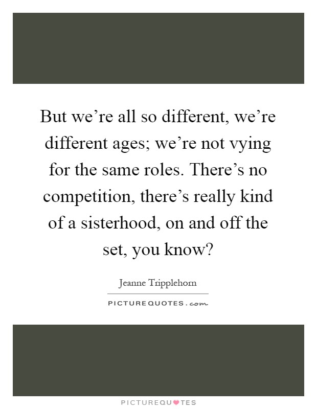 But we're all so different, we're different ages; we're not vying for the same roles. There's no competition, there's really kind of a sisterhood, on and off the set, you know? Picture Quote #1