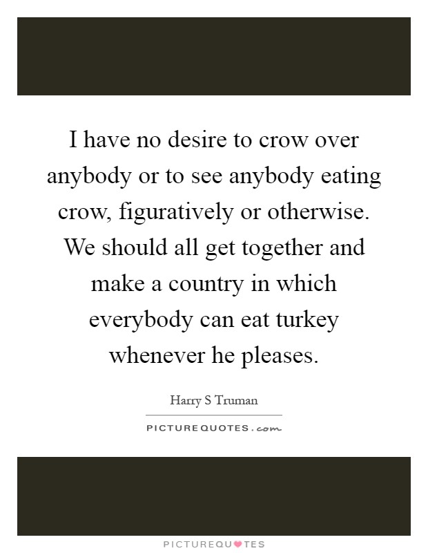 I have no desire to crow over anybody or to see anybody eating crow, figuratively or otherwise. We should all get together and make a country in which everybody can eat turkey whenever he pleases Picture Quote #1