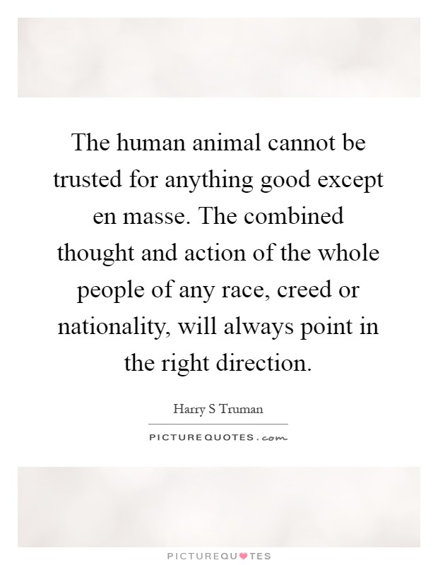 The human animal cannot be trusted for anything good except en masse. The combined thought and action of the whole people of any race, creed or nationality, will always point in the right direction Picture Quote #1
