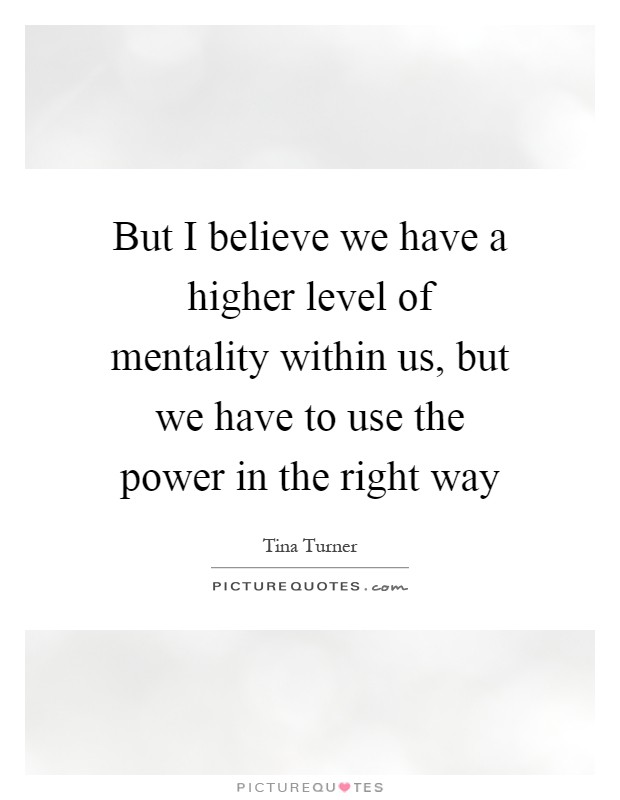 But I believe we have a higher level of mentality within us, but we have to use the power in the right way Picture Quote #1