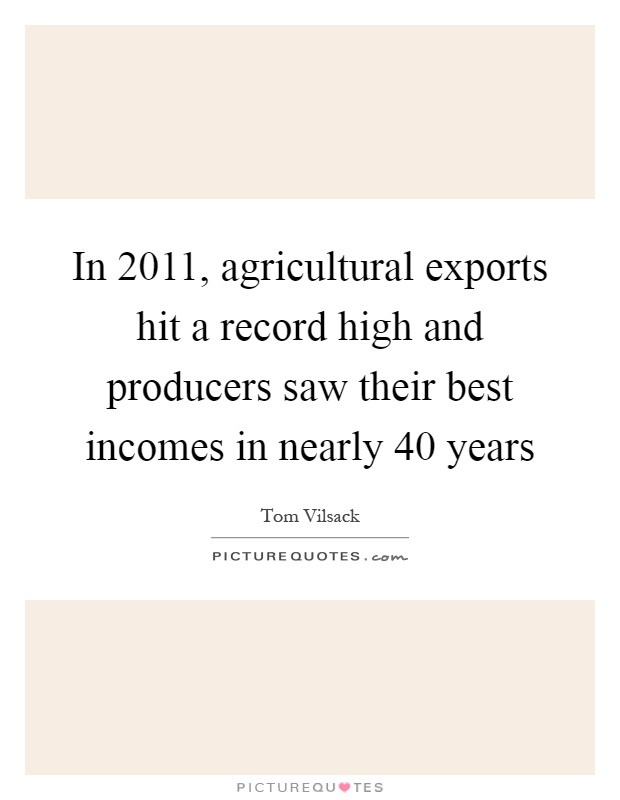 In 2011, agricultural exports hit a record high and producers saw their best incomes in nearly 40 years Picture Quote #1