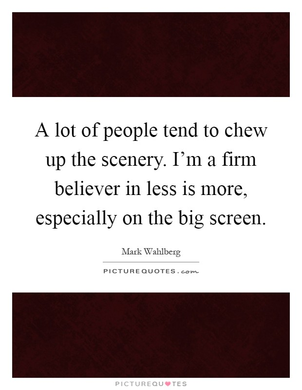 A lot of people tend to chew up the scenery. I'm a firm believer in less is more, especially on the big screen Picture Quote #1