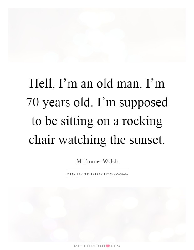 Hell, I'm an old man. I'm 70 years old. I'm supposed to be sitting on a rocking chair watching the sunset Picture Quote #1