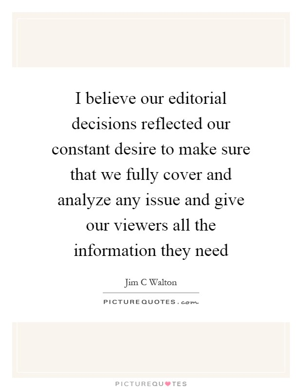 I believe our editorial decisions reflected our constant desire to make sure that we fully cover and analyze any issue and give our viewers all the information they need Picture Quote #1