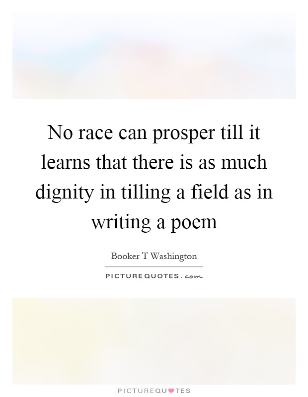 No race can prosper till it learns that there is as much dignity in tilling a field as in writing a poem Picture Quote #1