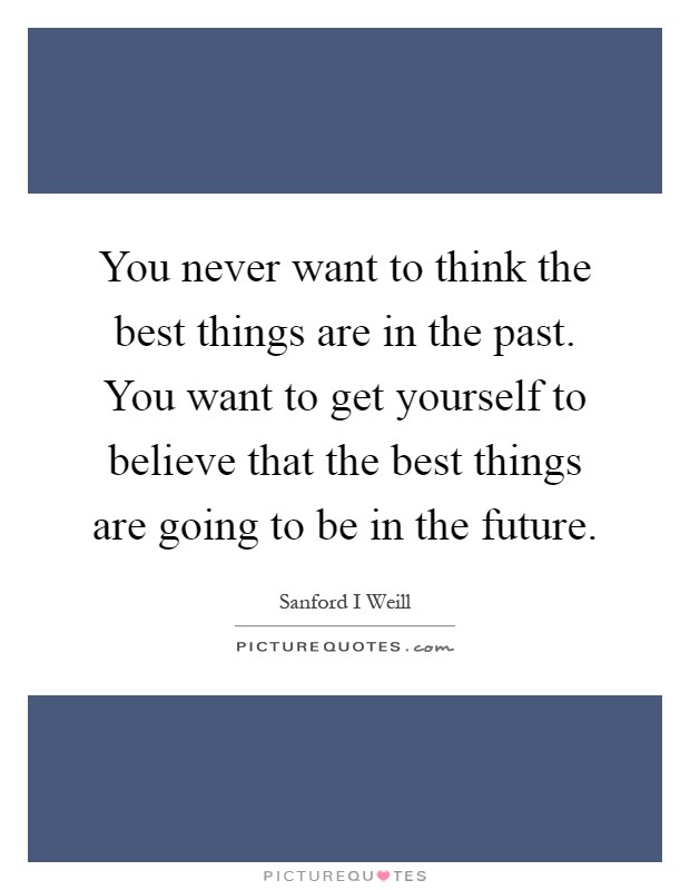 You never want to think the best things are in the past. You want to get yourself to believe that the best things are going to be in the future Picture Quote #1
