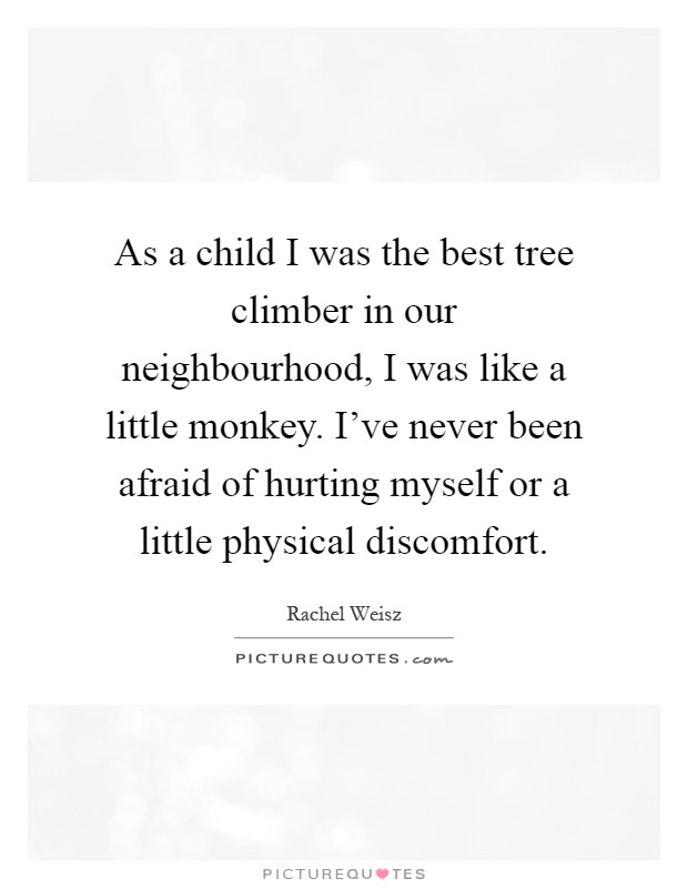 As a child I was the best tree climber in our neighbourhood, I was like a little monkey. I've never been afraid of hurting myself or a little physical discomfort Picture Quote #1