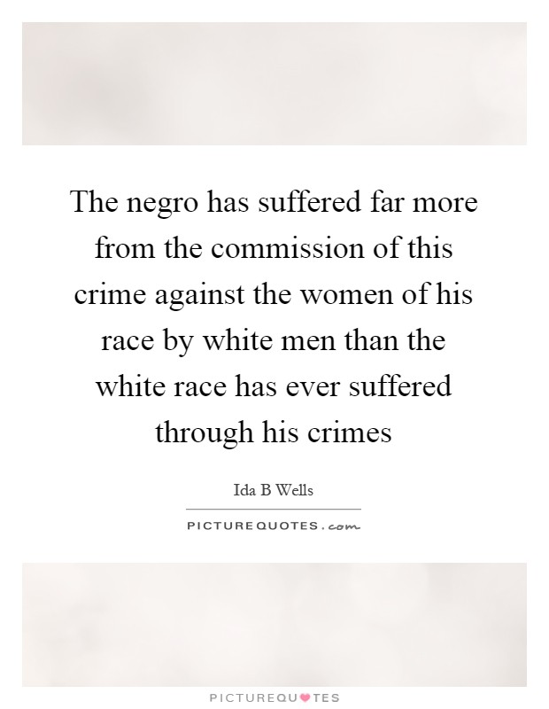 The negro has suffered far more from the commission of this crime against the women of his race by white men than the white race has ever suffered through his crimes Picture Quote #1