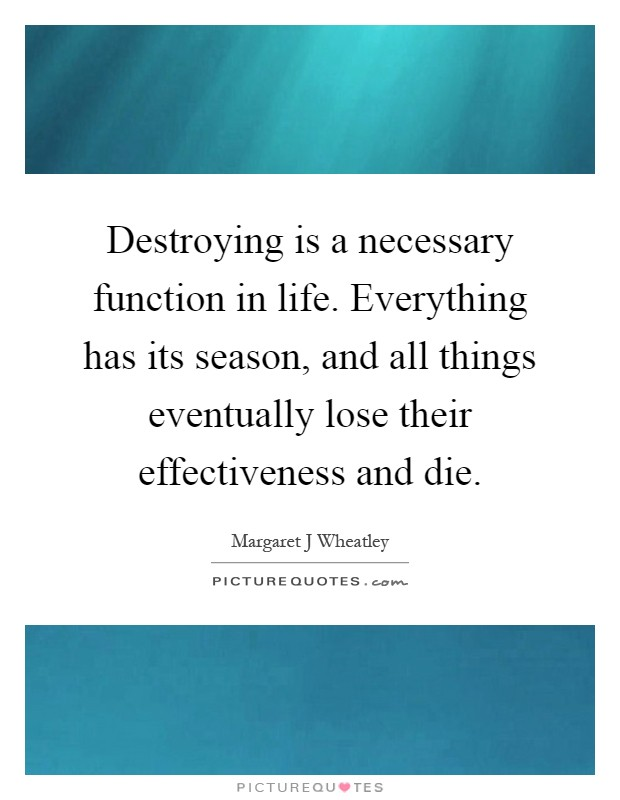 Destroying is a necessary function in life. Everything has its season, and all things eventually lose their effectiveness and die Picture Quote #1