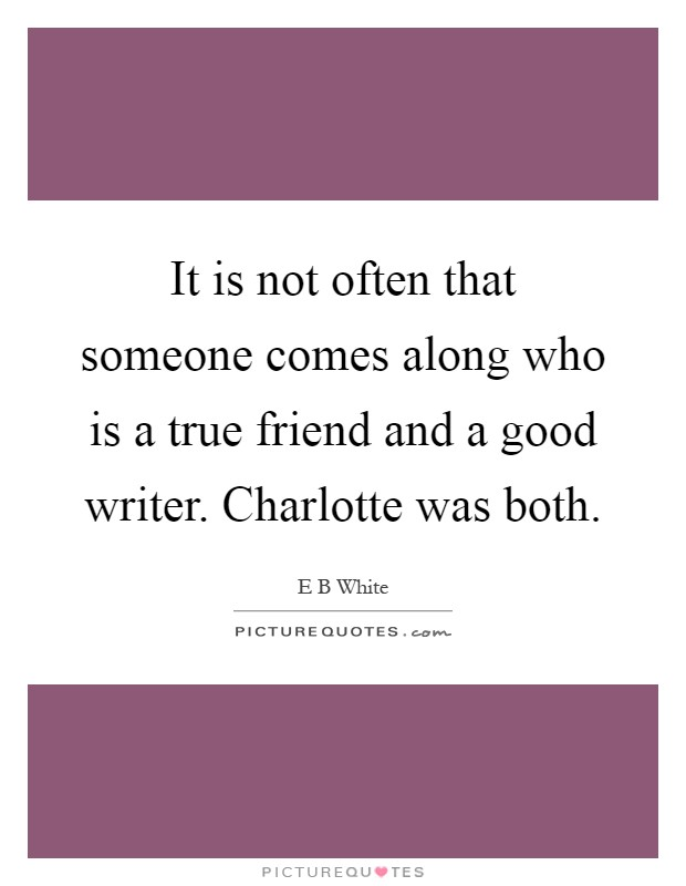It is not often that someone comes along who is a true friend and a good writer. Charlotte was both Picture Quote #1