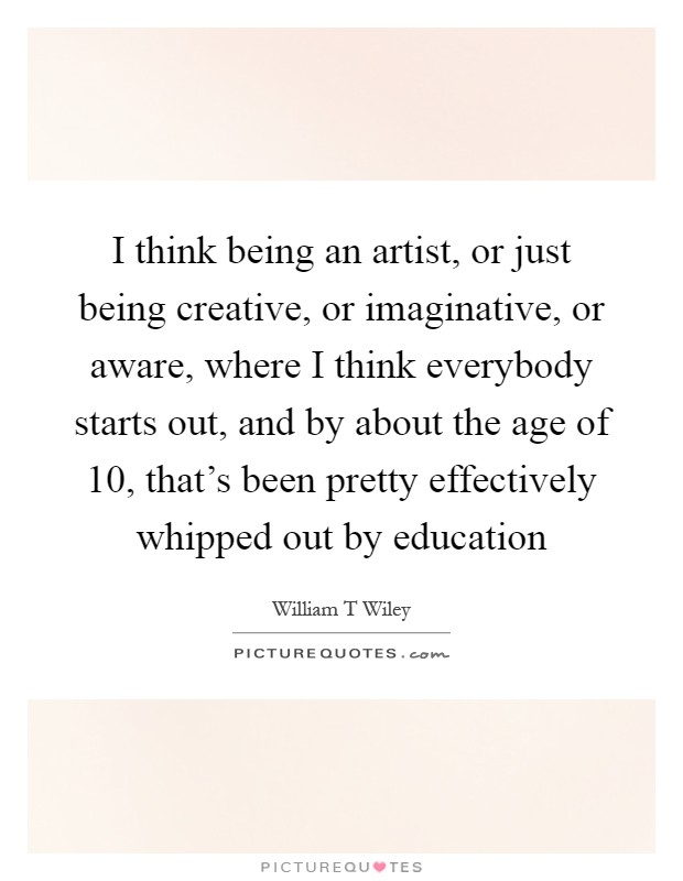 I think being an artist, or just being creative, or imaginative, or aware, where I think everybody starts out, and by about the age of 10, that's been pretty effectively whipped out by education Picture Quote #1