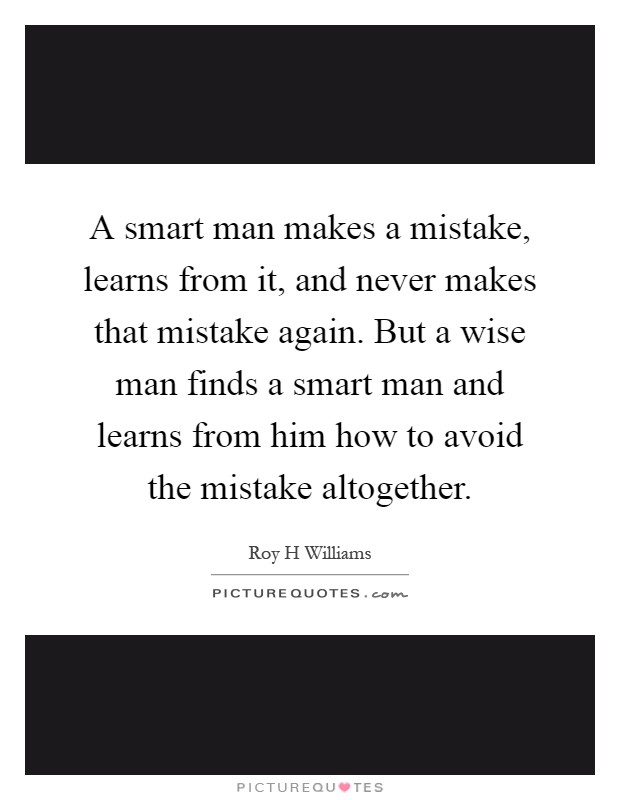 A smart man makes a mistake, learns from it, and never makes that mistake again. But a wise man finds a smart man and learns from him how to avoid the mistake altogether Picture Quote #1