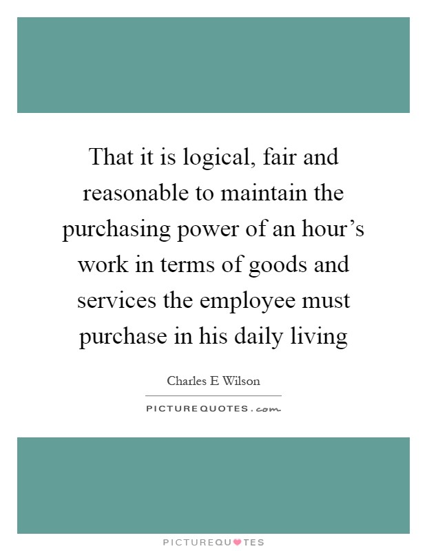 That it is logical, fair and reasonable to maintain the purchasing power of an hour's work in terms of goods and services the employee must purchase in his daily living Picture Quote #1