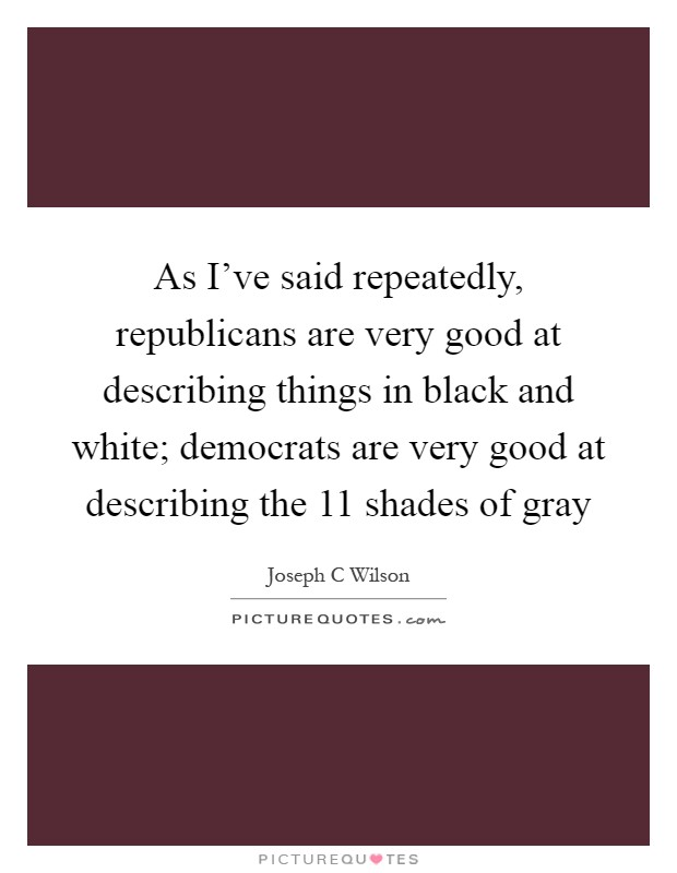 As I've said repeatedly, republicans are very good at describing things in black and white; democrats are very good at describing the 11 shades of gray Picture Quote #1
