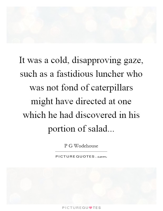 It was a cold, disapproving gaze, such as a fastidious luncher who was not fond of caterpillars might have directed at one which he had discovered in his portion of salad Picture Quote #1