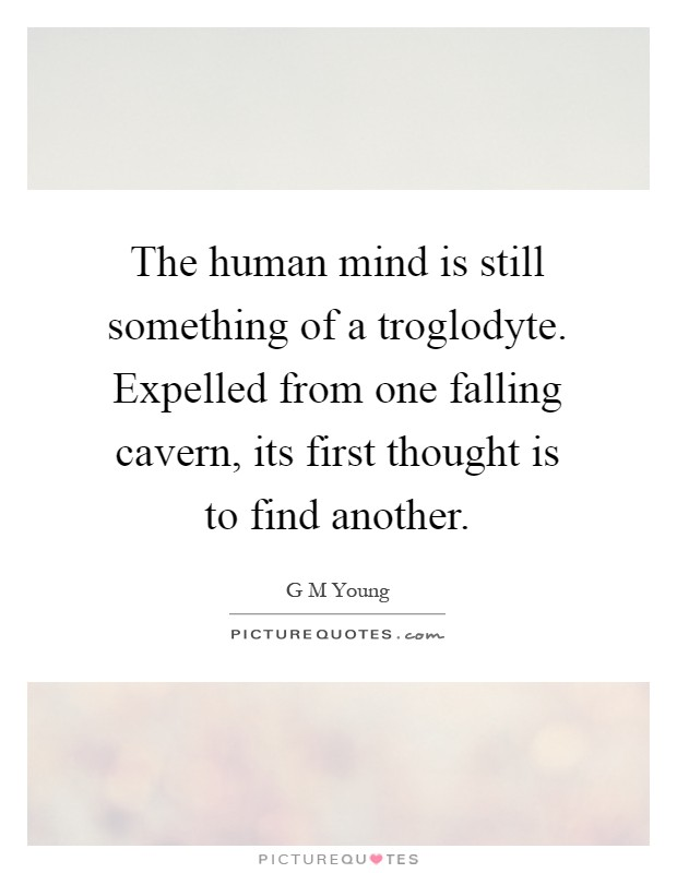The human mind is still something of a troglodyte. Expelled from one falling cavern, its first thought is to find another Picture Quote #1