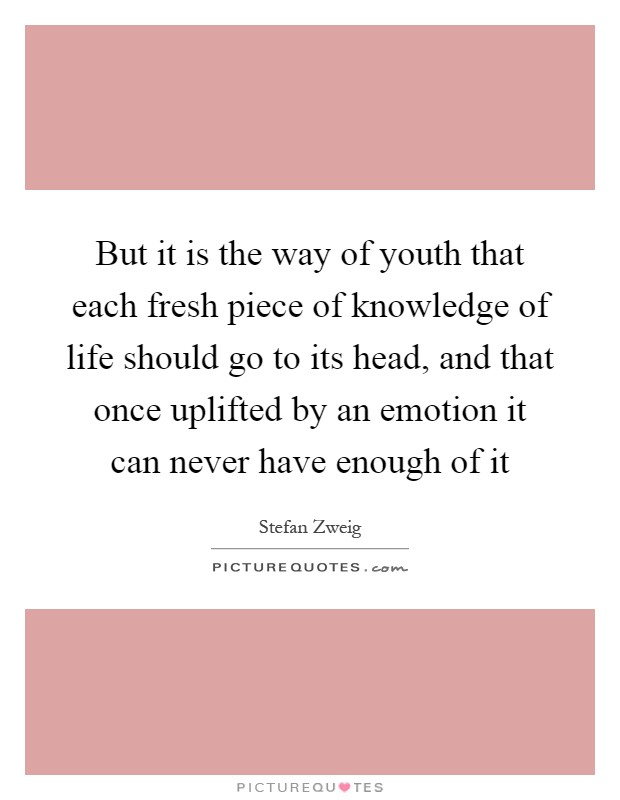 But it is the way of youth that each fresh piece of knowledge of life should go to its head, and that once uplifted by an emotion it can never have enough of it Picture Quote #1