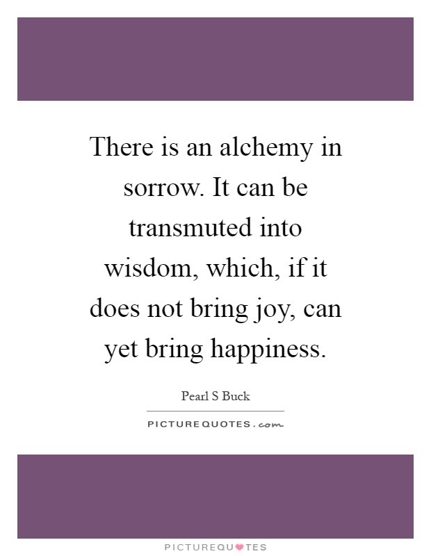 There is an alchemy in sorrow. It can be transmuted into wisdom, which, if it does not bring joy, can yet bring happiness Picture Quote #1