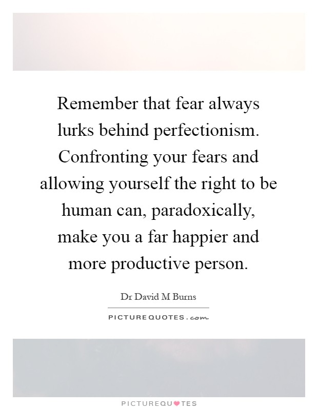 Remember that fear always lurks behind perfectionism. Confronting your fears and allowing yourself the right to be human can, paradoxically, make you a far happier and more productive person Picture Quote #1