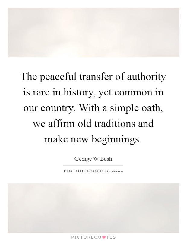 The peaceful transfer of authority is rare in history, yet common in our country. With a simple oath, we affirm old traditions and make new beginnings Picture Quote #1