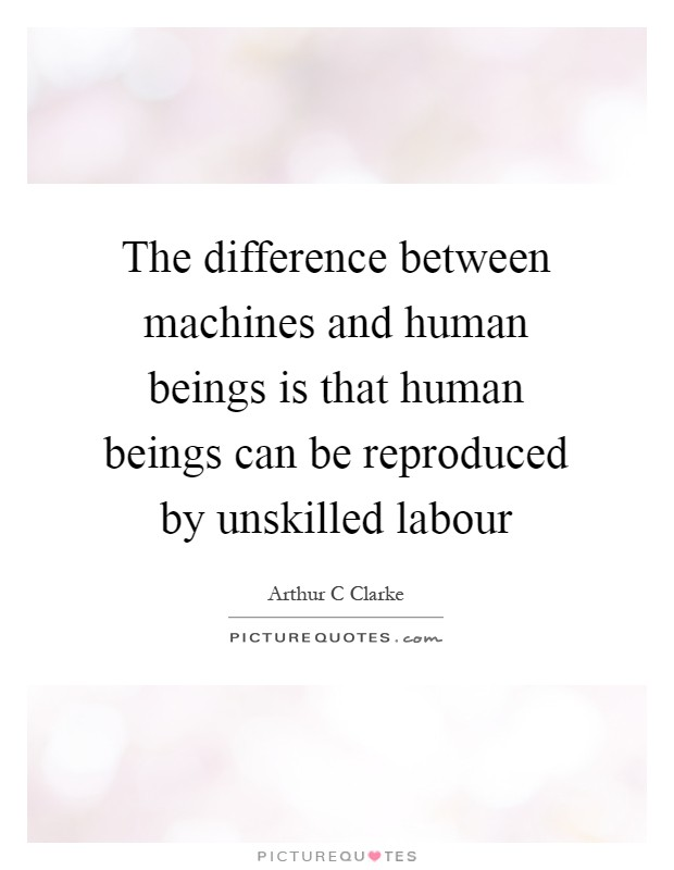The difference between machines and human beings is that human beings can be reproduced by unskilled labour Picture Quote #1