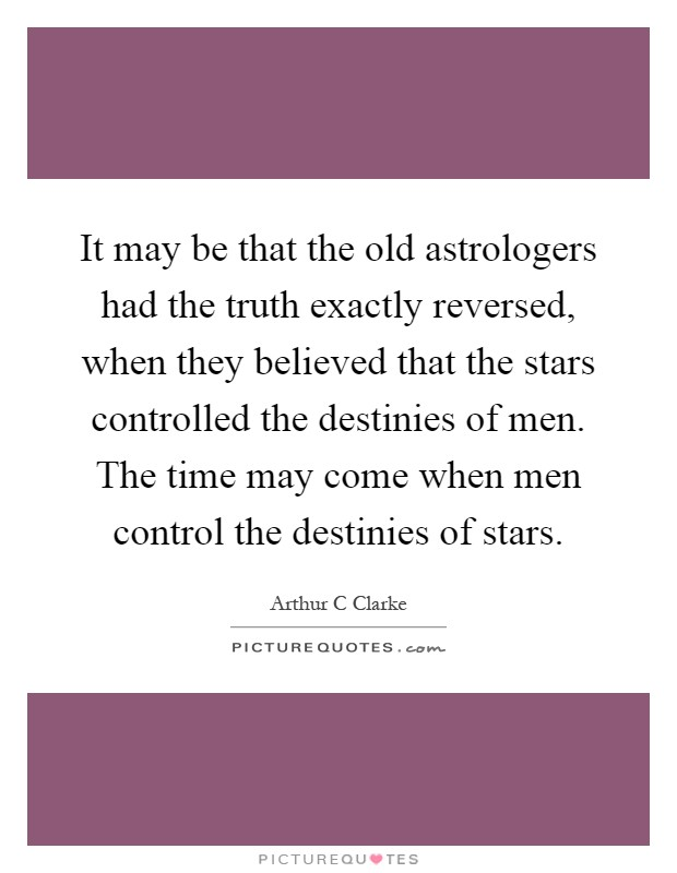 It may be that the old astrologers had the truth exactly reversed, when they believed that the stars controlled the destinies of men. The time may come when men control the destinies of stars Picture Quote #1