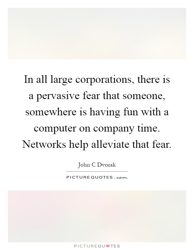 In all large corporations, there is a pervasive fear that someone, somewhere is having fun with a computer on company time. Networks help alleviate that fear Picture Quote #1