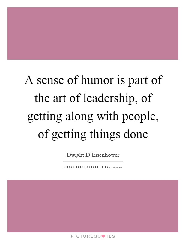 A sense of humor is part of the art of leadership, of getting along with people, of getting things done Picture Quote #1