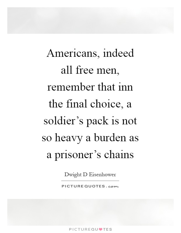 Americans, indeed all free men, remember that inn the final choice, a soldier's pack is not so heavy a burden as a prisoner's chains Picture Quote #1