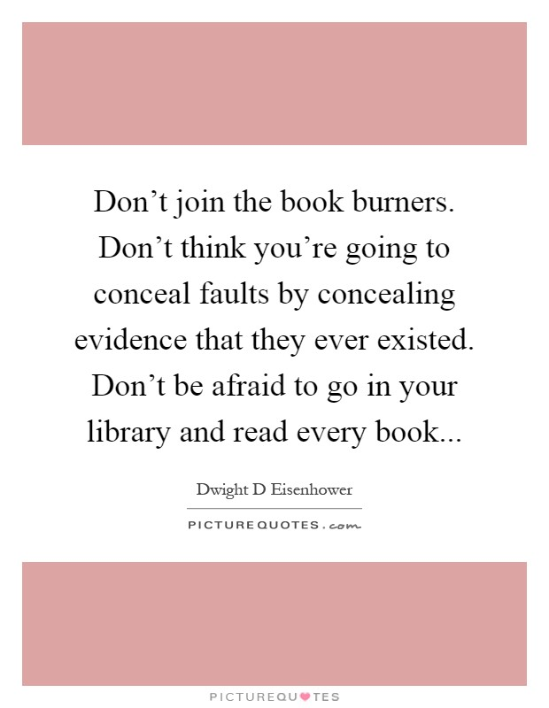 Don't join the book burners. Don't think you're going to conceal faults by concealing evidence that they ever existed. Don't be afraid to go in your library and read every book Picture Quote #1