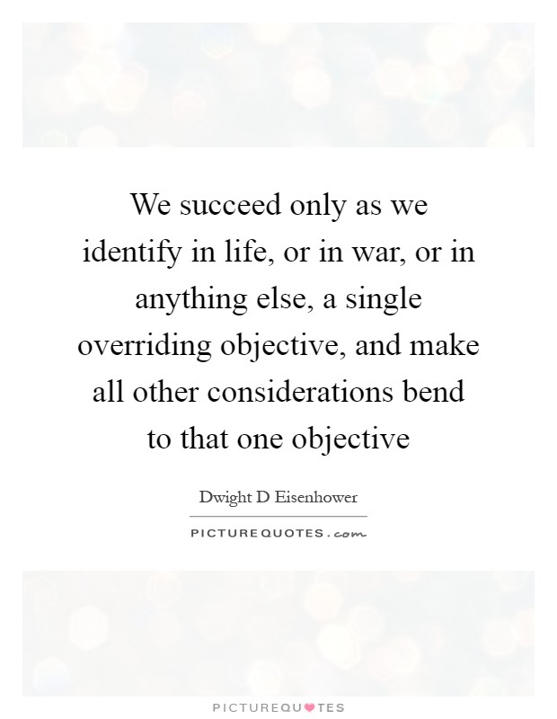 We succeed only as we identify in life, or in war, or in anything else, a single overriding objective, and make all other considerations bend to that one objective Picture Quote #1