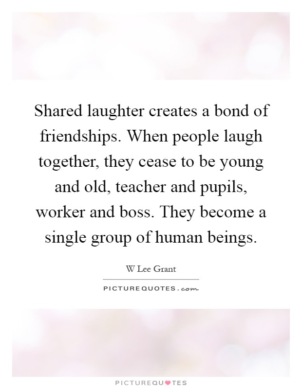Shared laughter creates a bond of friendships. When people laugh together, they cease to be young and old, teacher and pupils, worker and boss. They become a single group of human beings Picture Quote #1