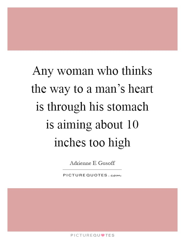 Any woman who thinks the way to a man's heart is through his stomach is aiming about 10 inches too high Picture Quote #1
