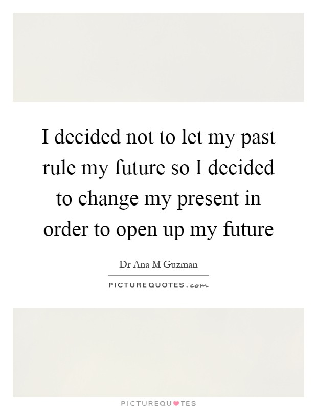 I decided not to let my past rule my future so I decided to change my present in order to open up my future Picture Quote #1