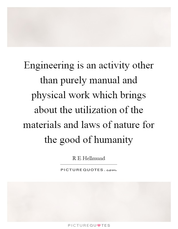 Engineering is an activity other than purely manual and physical work which brings about the utilization of the materials and laws of nature for the good of humanity Picture Quote #1