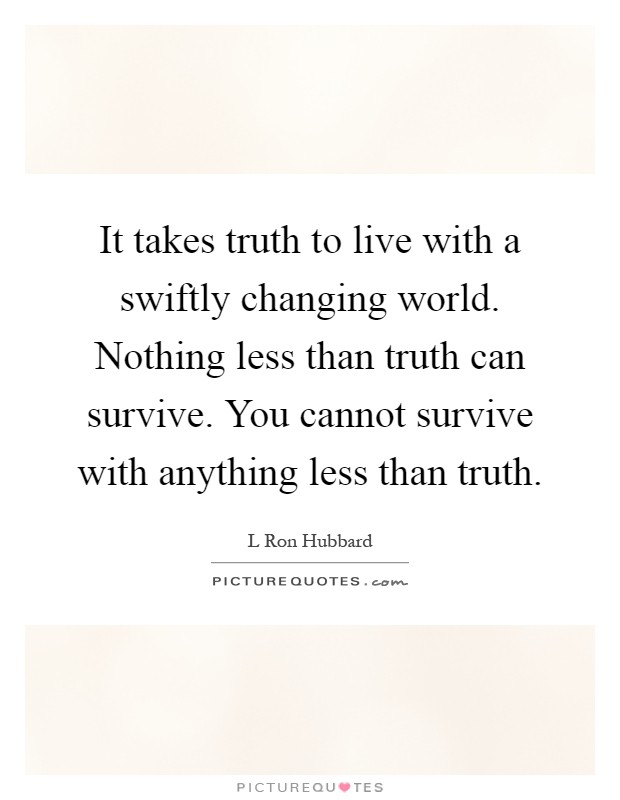 It takes truth to live with a swiftly changing world. Nothing less than truth can survive. You cannot survive with anything less than truth Picture Quote #1