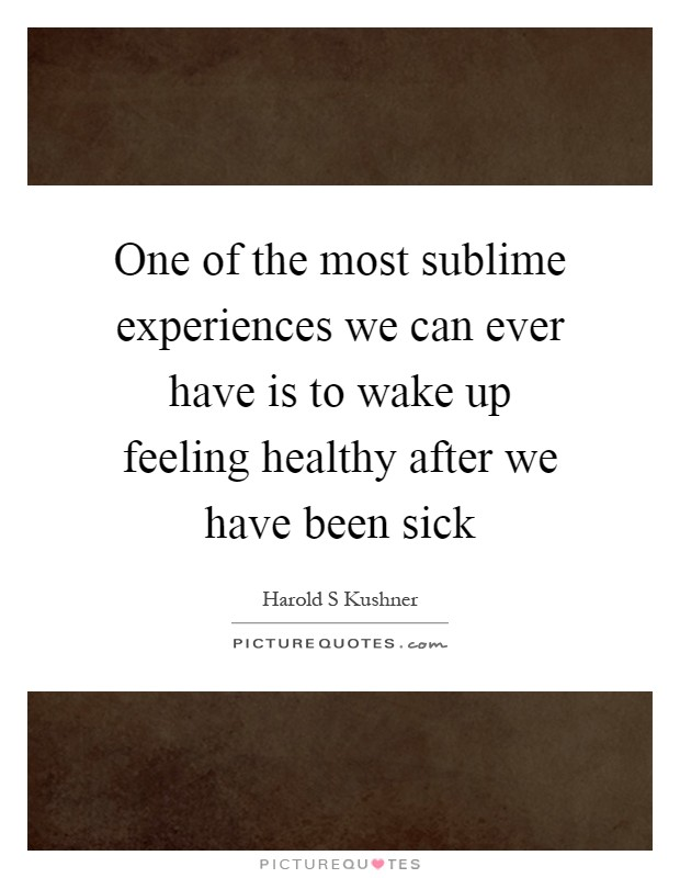 One of the most sublime experiences we can ever have is to wake up feeling healthy after we have been sick Picture Quote #1