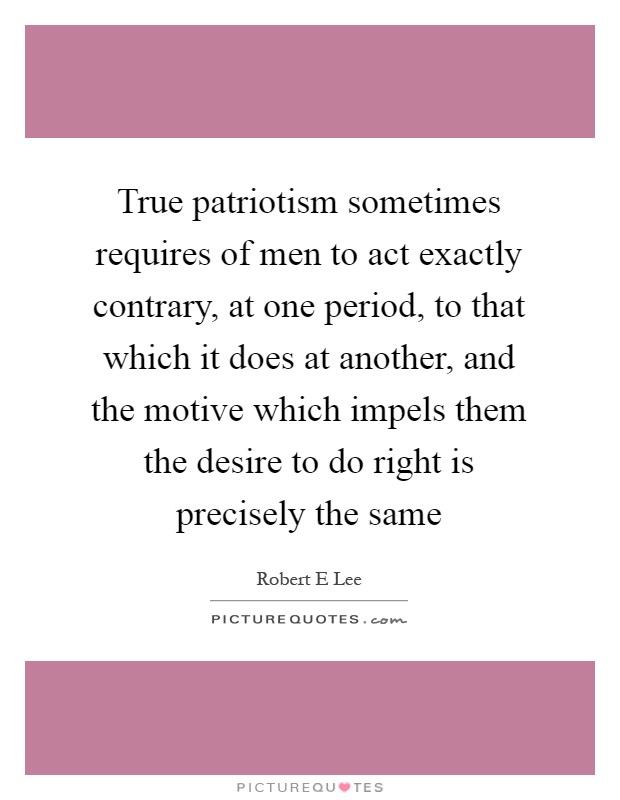 True patriotism sometimes requires of men to act exactly contrary, at one period, to that which it does at another, and the motive which impels them the desire to do right is precisely the same Picture Quote #1